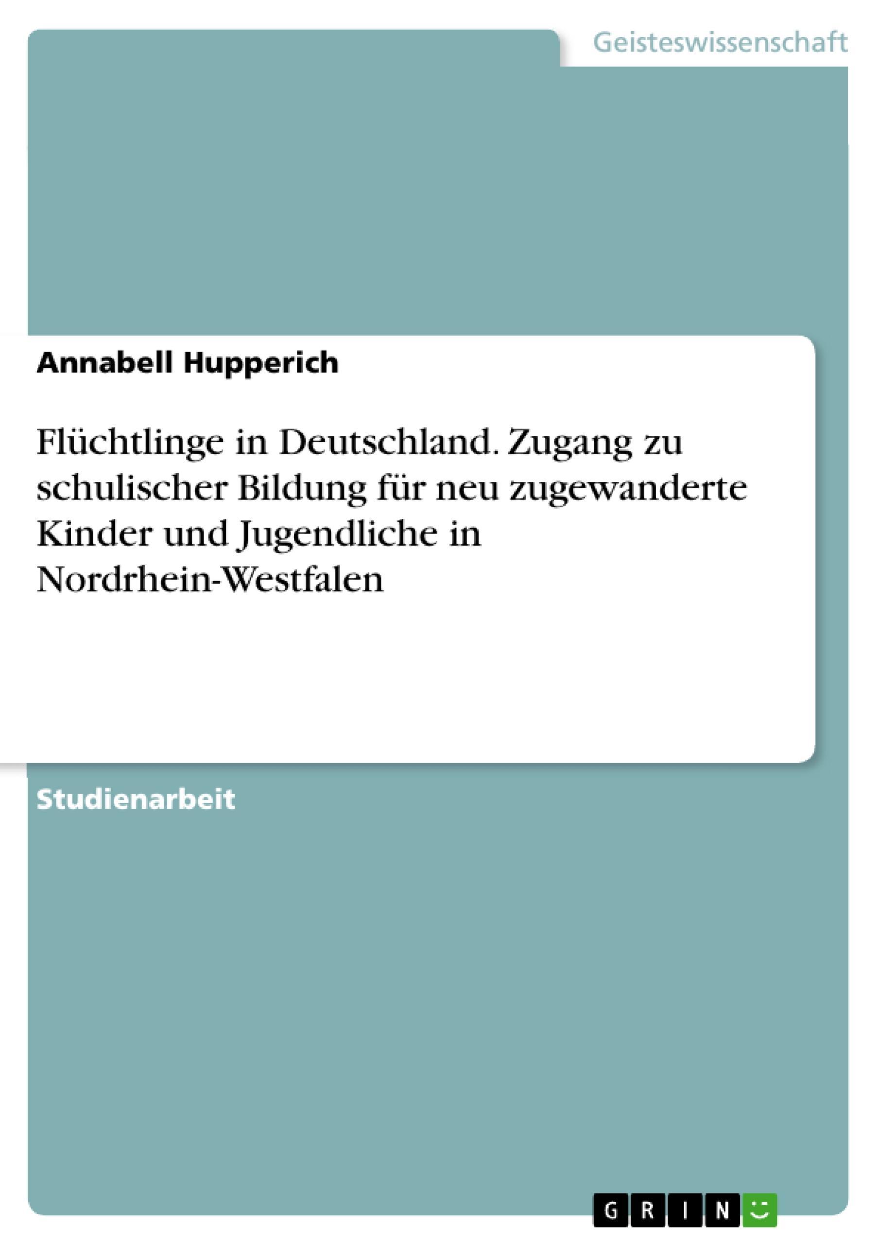 Flüchtlinge in Deutschland. Zugang zu schulischer Bildung für neu zugewanderte Kinder und Jugendliche in Nordrhein-Westfalen  Annabell Hupperich  Taschenbuch  Paperback  Deutsch  2017 - Hupperich, Annabell