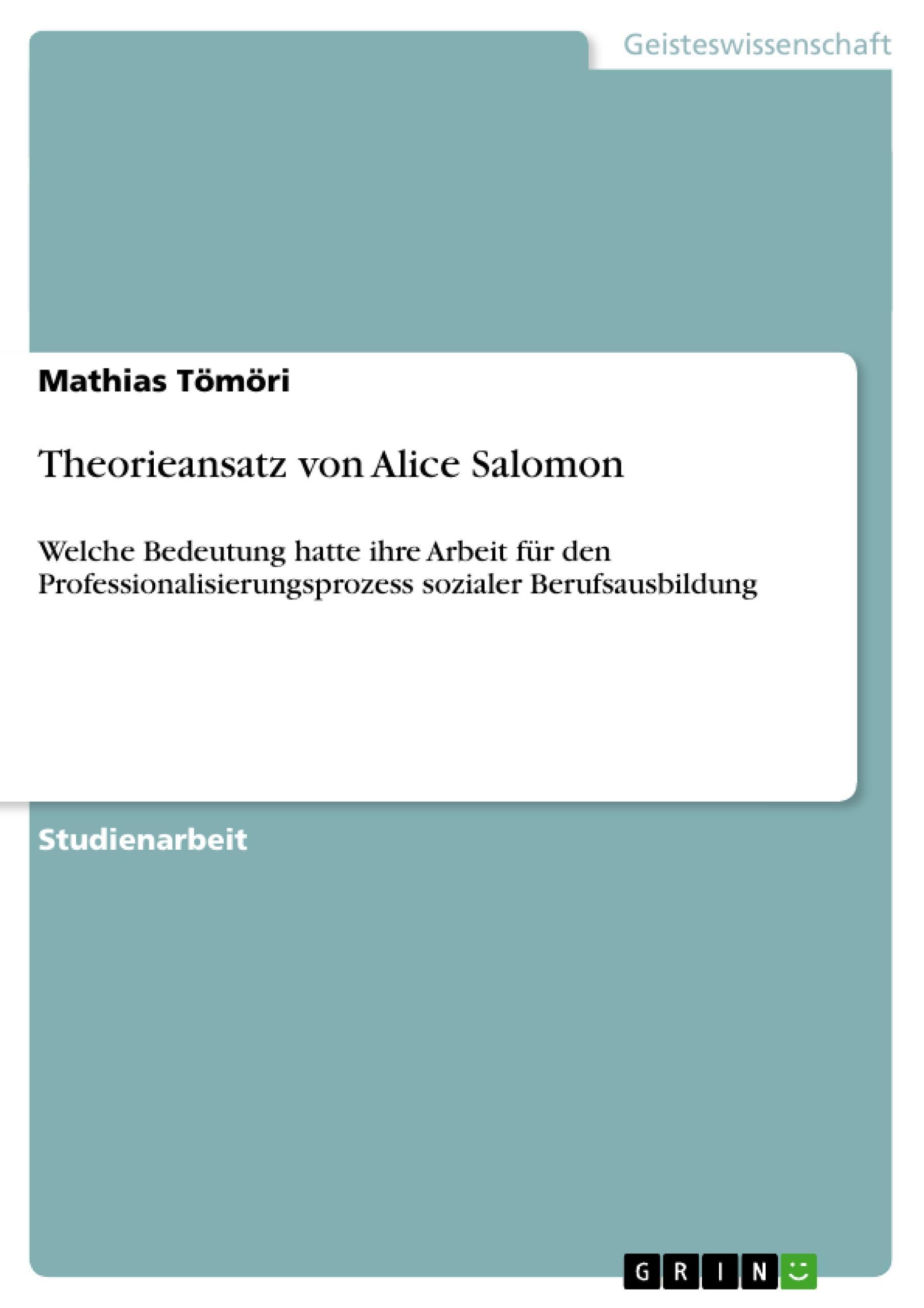 Theorieansatz von Alice Salomon  Welche Bedeutung hatte ihre Arbeit für den Professionalisierungsprozess sozialer Berufsausbildung  Mathias Tömöri  Taschenbuch  Deutsch  2010 - Tömöri, Mathias